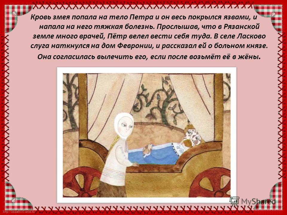 http://linda6035.ucoz.ru/ Кровь змея попала на тело Петра и он весь покрылся язвами, и напала на него тяжкая болезнь. Прослышав, что в Рязанской земле много врачей, Пётр велел вести себя туда. В селе Ласково слуга наткнулся на дом Февронии, и рассказ