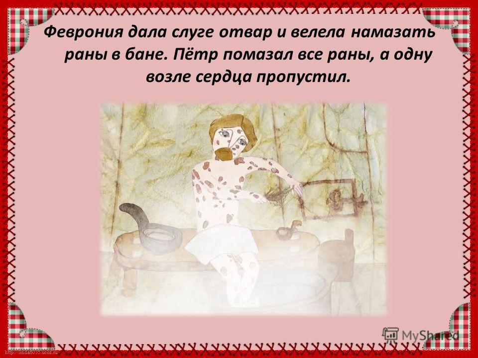 http://linda6035.ucoz.ru/ Феврония дала слуге отвар и велела намазать раны в бане. Пётр помазал все раны, а одну возле сердца пропустил.