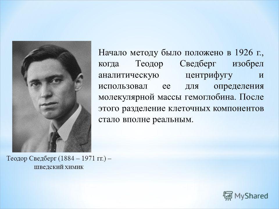 Начало методу было положено в 1926 г., когда Теодор Сведберг изобрел аналитическую центрифугу и использовал ее для определения молекулярной массы гемоглобина. После этого разделение клеточных компонентов стало вполне реальным. Теодор Сведберг (1884 –