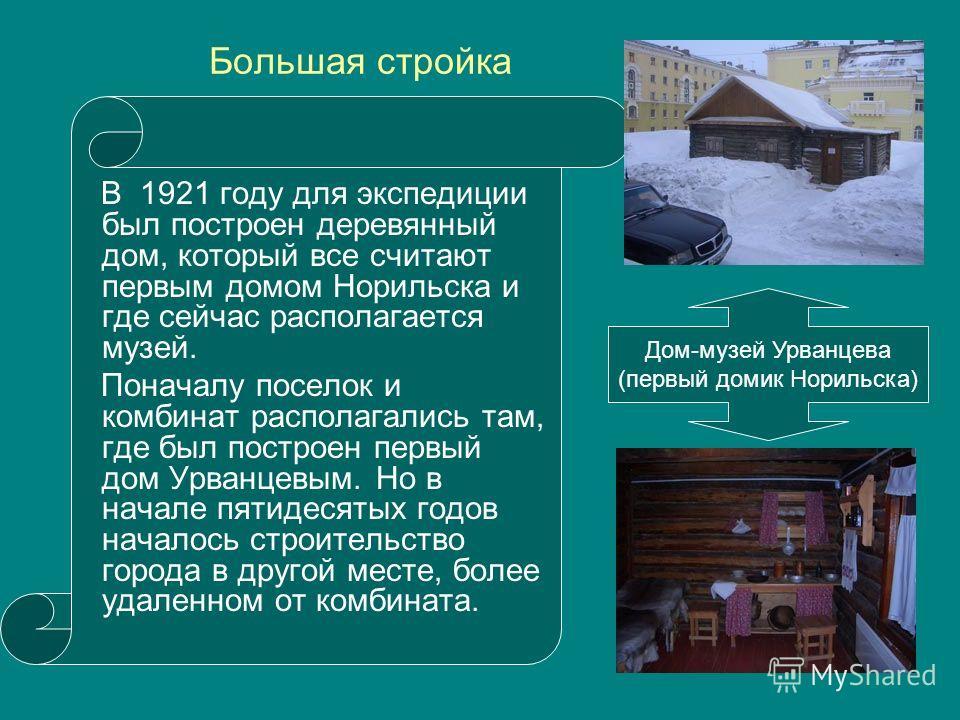 Большая стройка В 1921 году для экспедиции был построен деревянный дом, который все считают первым домом Норильска и где сейчас располагается музей. Поначалу поселок и комбинат располагались там, где был построен первый дом Урванцевым. Но в начале пя