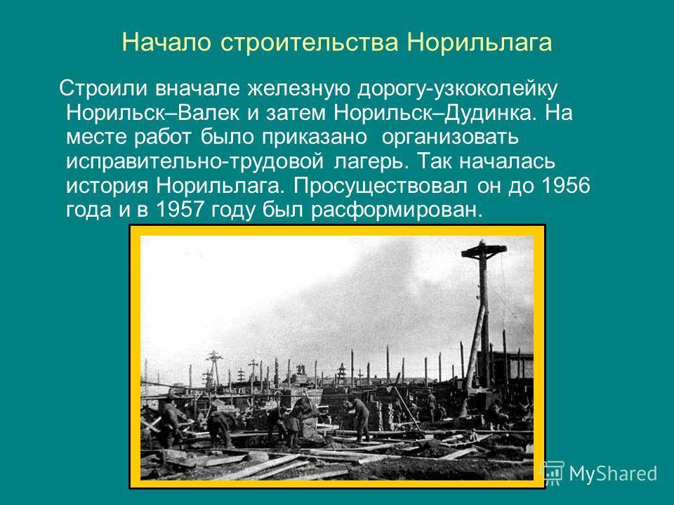 Начало строительства Норильлага Строили вначале железную дорогу-узкоколейку Норильск–Валек и затем Норильск–Дудинка. На месте работ было приказано организовать исправительно-трудовой лагерь. Так началась история Норильлага. Просуществовал он до 1956