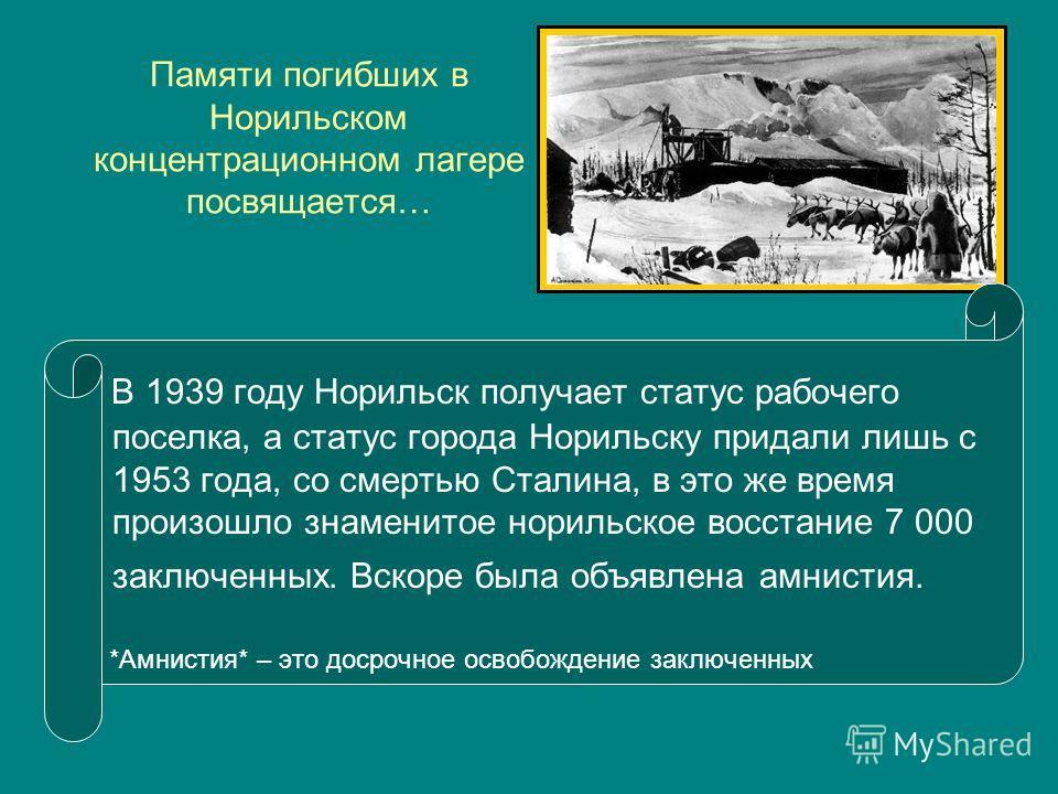 Памяти погибших в Норильском концентрационном лагере посвящается… В 1939 году Норильск получает статус рабочего поселка, а статус города Норильску придали лишь с 1953 года, со смертью Сталина, в это же время произошло знаменитое норильское восстание