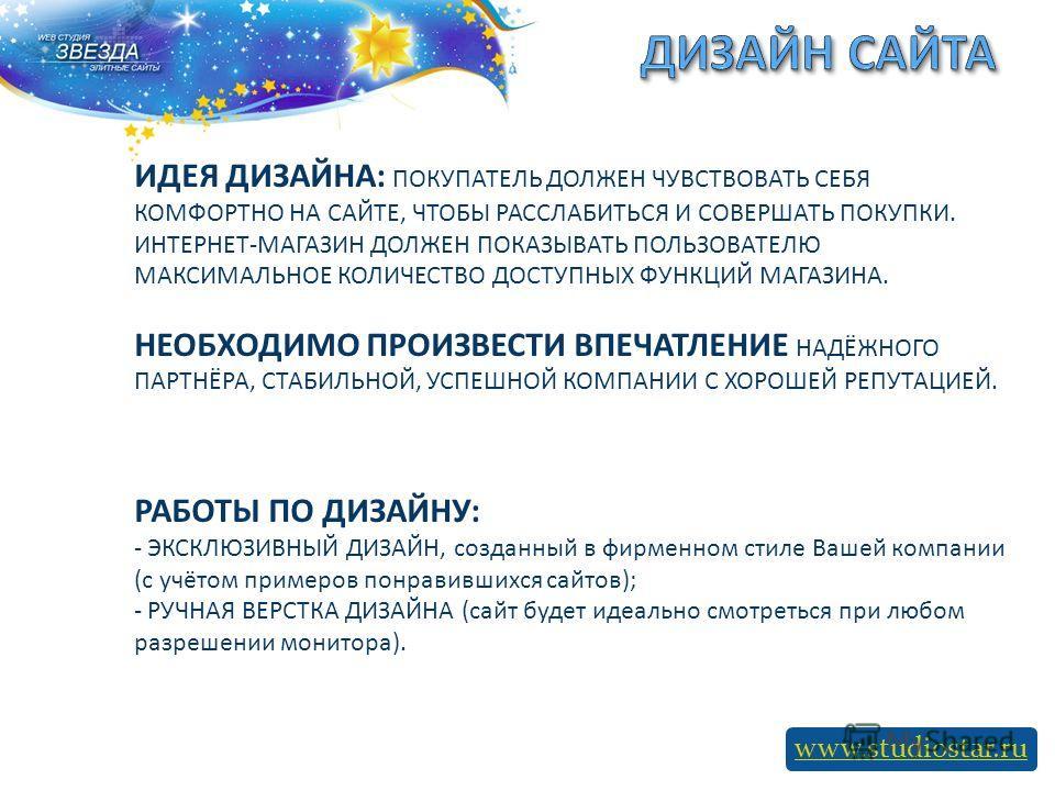 www.studiostar.ru ИДЕЯ ДИЗАЙНА: ПОКУПАТЕЛЬ ДОЛЖЕН ЧУВСТВОВАТЬ СЕБЯ КОМФОРТНО НА САЙТЕ, ЧТОБЫ РАССЛАБИТЬСЯ И СОВЕРШАТЬ ПОКУПКИ. ИНТЕРНЕТ-МАГАЗИН ДОЛЖЕН ПОКАЗЫВАТЬ ПОЛЬЗОВАТЕЛЮ МАКСИМАЛЬНОЕ КОЛИЧЕСТВО ДОСТУПНЫХ ФУНКЦИЙ МАГАЗИНА. НЕОБХОДИМО ПРОИЗВЕСТИ В