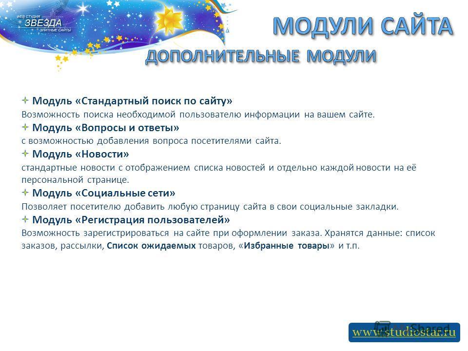 www.studiostar.ru Модуль «Стандартный поиск по сайту» Возможность поиска необходимой пользователю информации на вашем сайте. Модуль «Вопросы и ответы» с возможностью добавления вопроса посетителями сайта. Модуль «Новости» стандартные новости с отобра