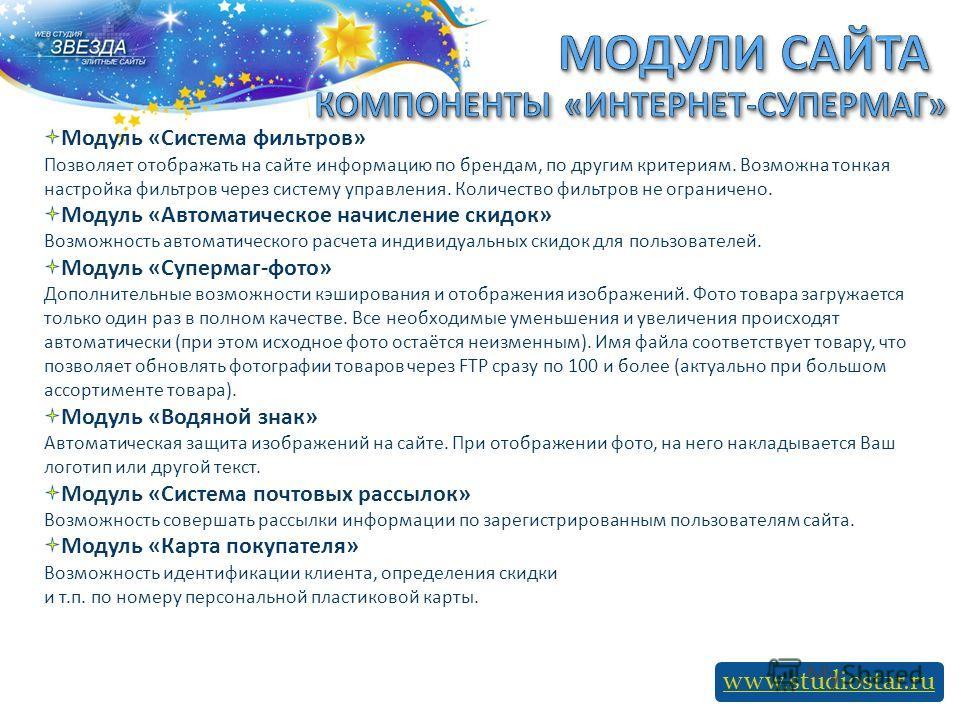 www.studiostar.ru Модуль «Система фильтров» Позволяет отображать на сайте информацию по брендам, по другим критериям. Возможна тонкая настройка фильтров через систему управления. Количество фильтров не ограничено. Модуль «Автоматическое начисление ск