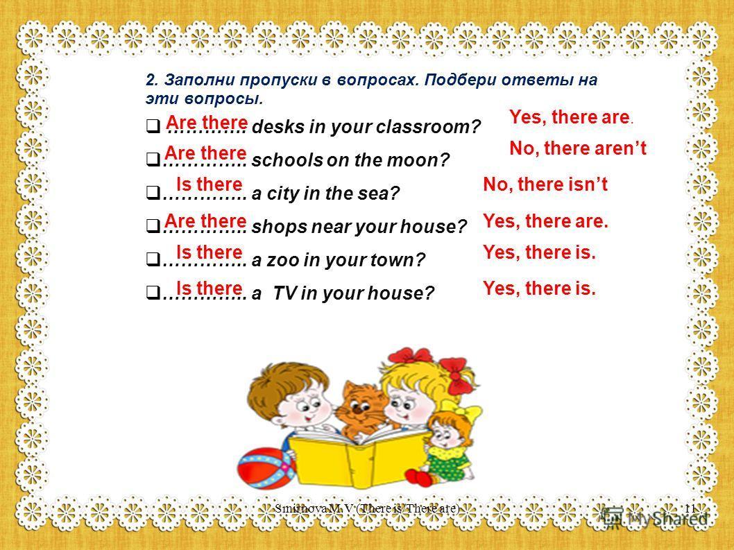 2. Заполни пропуски в вопросах. Подбери ответы на эти вопросы. …………. desks in your classroom? ………….. schools on the moon? ………….. a city in the sea? ………….. shops near your house? ………….. a zoo in your town? ………….. a TV in your house? Are there Is there