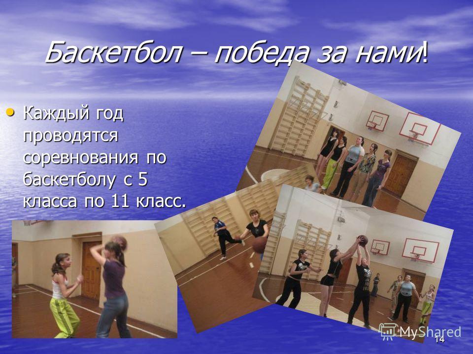 Баскетбол – победа за нами! Каждый год проводятся соревнования по баскетболу с 5 класса по 11 класс. Каждый год проводятся соревнования по баскетболу с 5 класса по 11 класс. 14