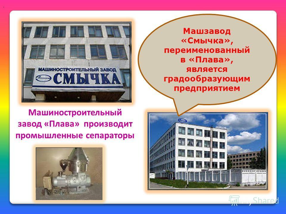 . Машиностроительный завод «Плава» производит промышленные сепараторы Машзавод «Смычка», переименованный в «Плава», является градообразующим предприятием
