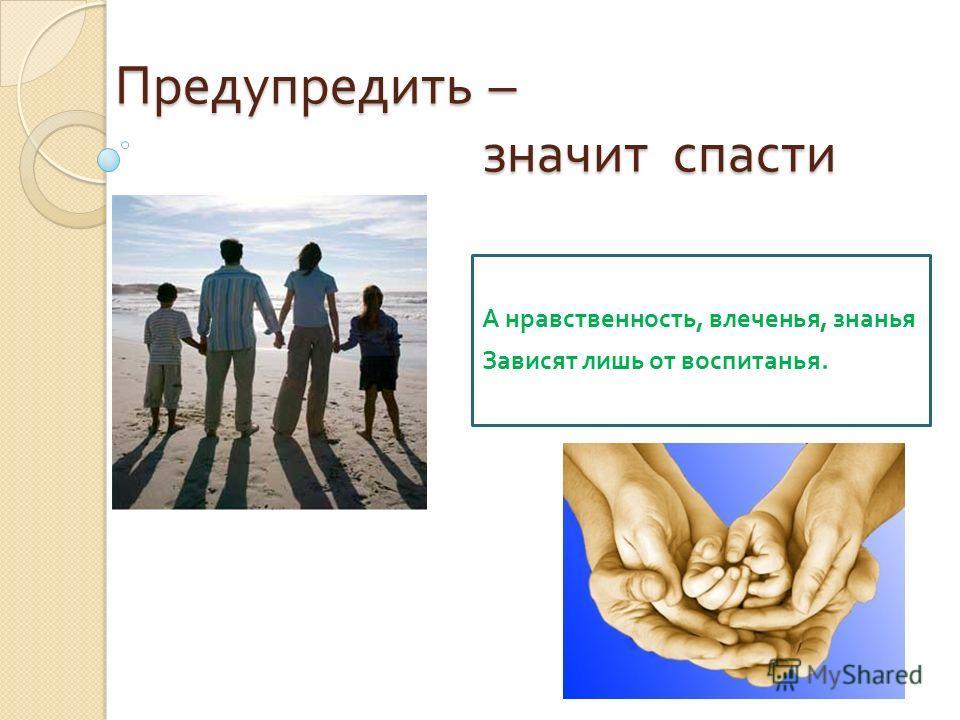 Предупредить – значит спасти А нравственность, влеченья, знанья Зависят лишь от воспитанья.