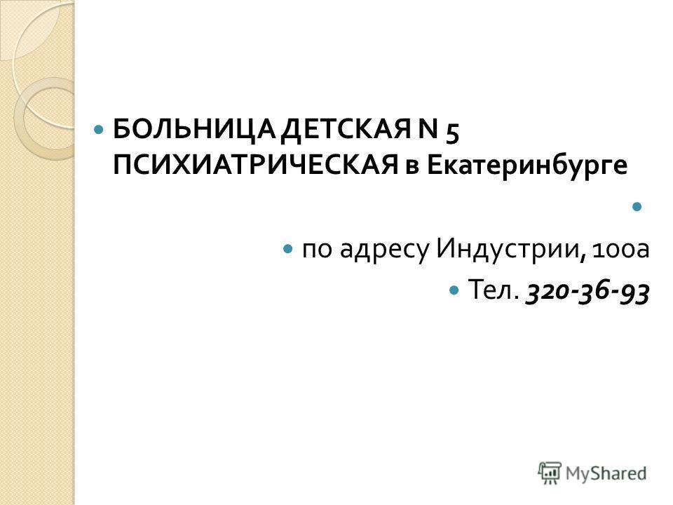 БОЛЬНИЦА ДЕТСКАЯ N 5 ПСИХИАТРИЧЕСКАЯ в Екатеринбурге по адресу Индустрии, 100 а Тел. 320-36-93