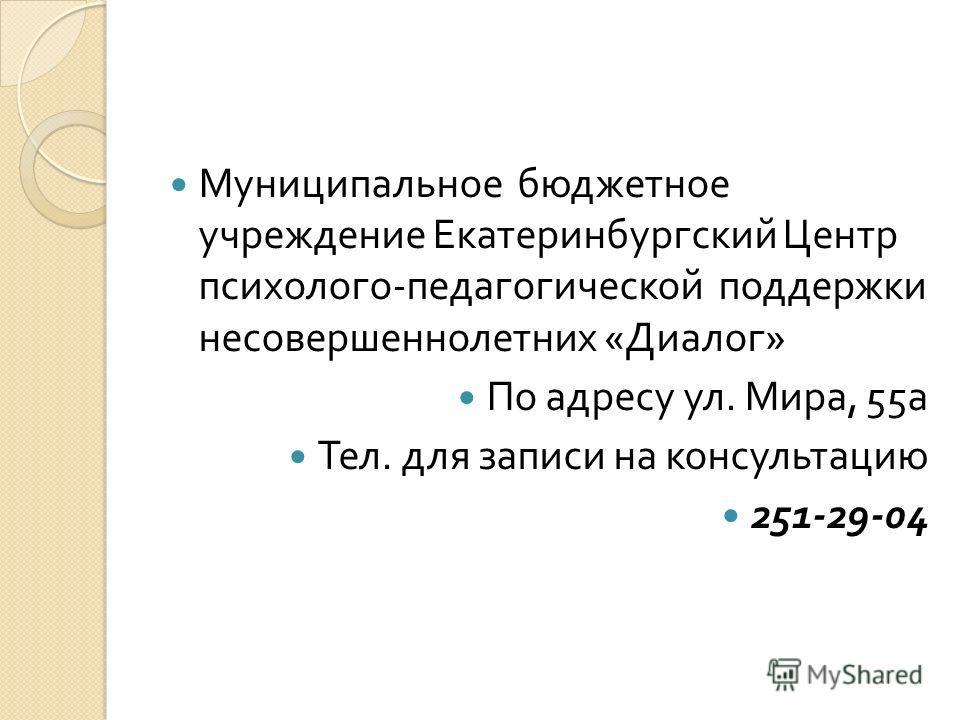 Муниципальное бюджетное учреждение Екатеринбургский Центр психолого - педагогической поддержки несовершеннолетних « Диалог » По адресу ул. Мира, 55 а Тел. для записи на консультацию 251-29-04