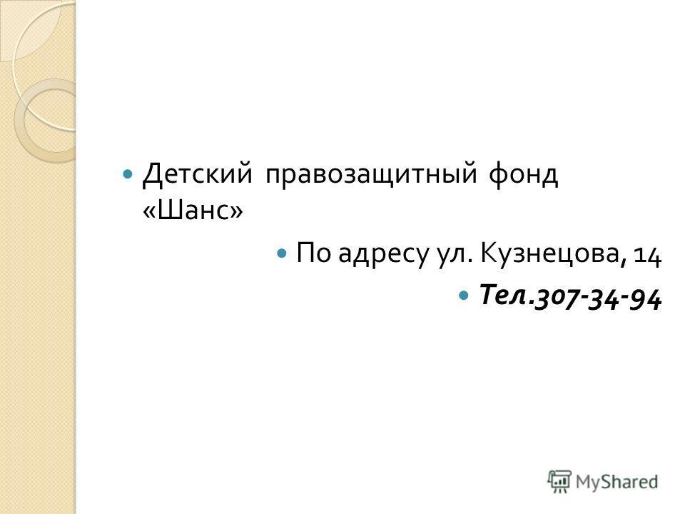 Детский правозащитный фонд « Шанс » По адресу ул. Кузнецова, 14 Тел.307-34-94