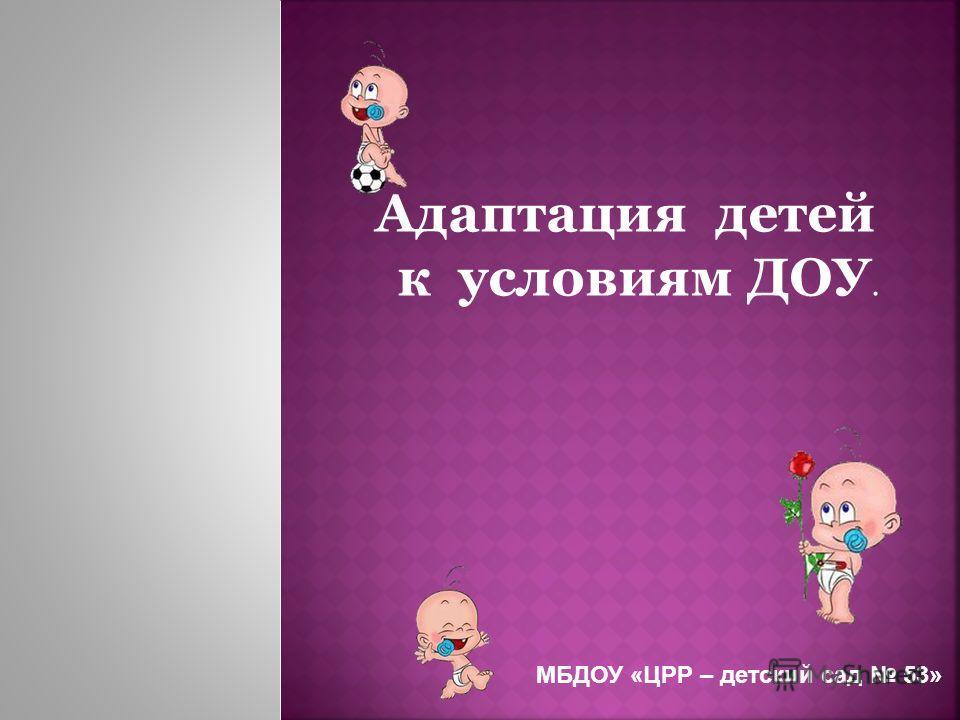 Адаптация детей к условиям ДОУ. МБДОУ «ЦРР – детский сад 53»