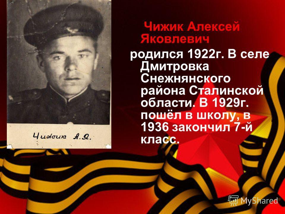 Чижик Алексей Яковлевич родился 1922 г. В селе Дмитровка Снежнянского района Сталинской области. В 1929 г. пошёл в школу, в 1936 закончил 7-й класс.