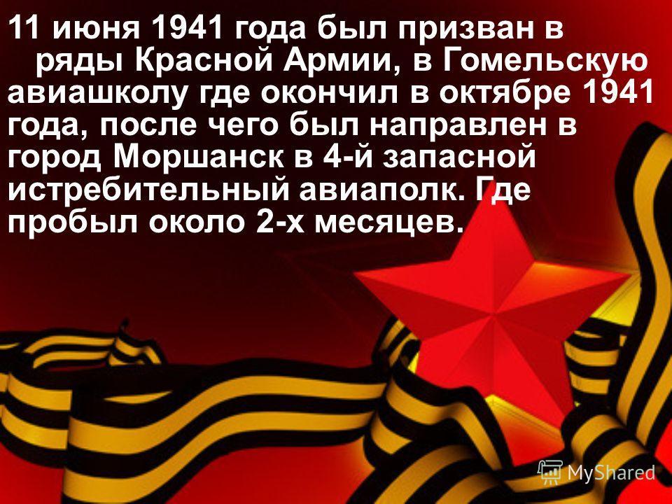 11 июня 1941 года был призван в ряды Красной Армии, в Гомельскую авиашколу где окончил в октябре 1941 года, после чего был направлен в город Моршанск в 4-й запасной истребительный авиаполк. Где пробыл около 2-х месяцев.