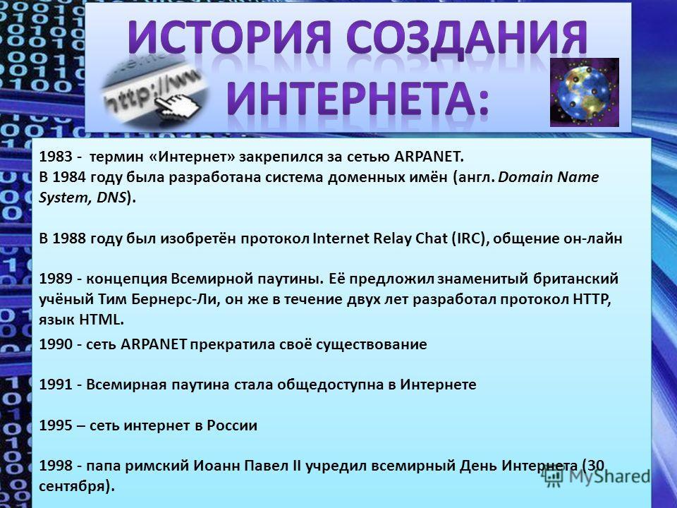 1990 - сеть ARPANET прекратила своё существование 1991 - Всемирная паутина стала общедоступна в Интернете 1995 – сеть интернет в России 1998 - папа римский Иоанн Павел II учредил всемирный День Интернета (30 сентября). 1990 - сеть ARPANET прекратила