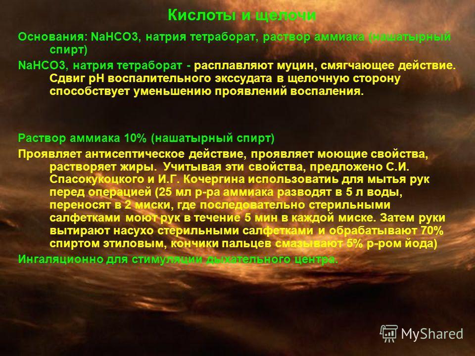 Кислоты и щелочи Основания: NaHCO3, натрия тетраборат, раствор аммиака (нашатырный спирт) NaHCO3, натрия тетраборат - расплавляют муцин, смягчающее действие. Сдвиг рН воспалительного экссудата в щелочную сторону способствует уменьшению проявлений вос
