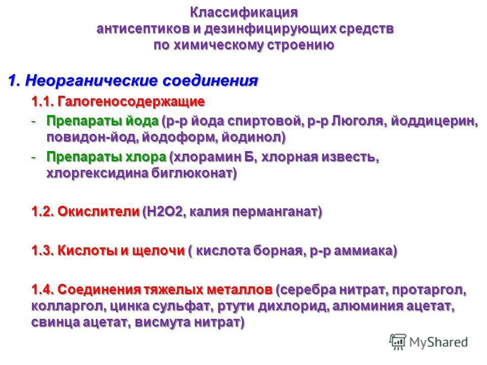 Классификация антисептиков и дезинфицирующих средств по химическому строению 1. Неорганические соединения 1.1. Галогеносодержащие -Препараты йода (р-р йода спиртовой, р-р Люголя, йоддицерин, повидон-йод, йодоформ, йодинол) -Препараты хлора (хлорамин
