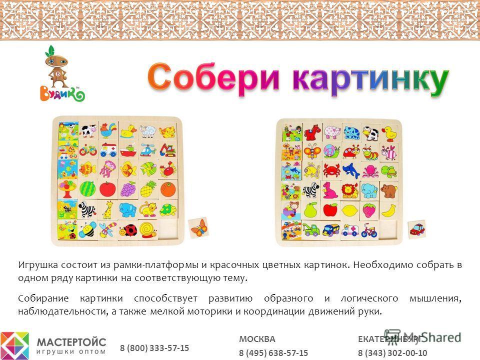 8 (343) 302-00-10 ЕКАТЕРИНБУРГ 8 (495) 638-57-15 МОСКВА 8 (800) 333-57-15 Игрушка состоит из рамки-платформы и красочных цветных картинок. Необходимо собрать в одном ряду картинки на соответствующую тему. Собирание картинки способствует развитию обра