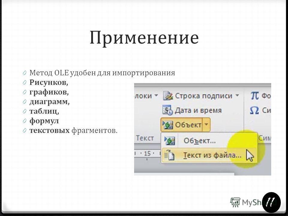 Применение 0 Метод OLE удобен для импортирования 0 Рисунков, 0 графиков, 0 диаграмм, 0 таблиц, 0 формул 0 текстовых фрагментов. 11