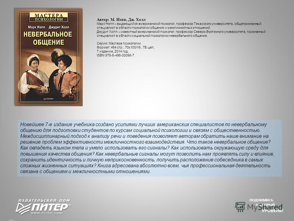 ПОДНИМИСЬ НА НОВЫЙ УРОВЕНЬ! Новейшее 7-е издание учебникка создано усилиями лучших американских специалистов по невербальному общению для подготовки студентов по курсам социальной психологии и связям с общественностью. Междисциплинарный подход к анал