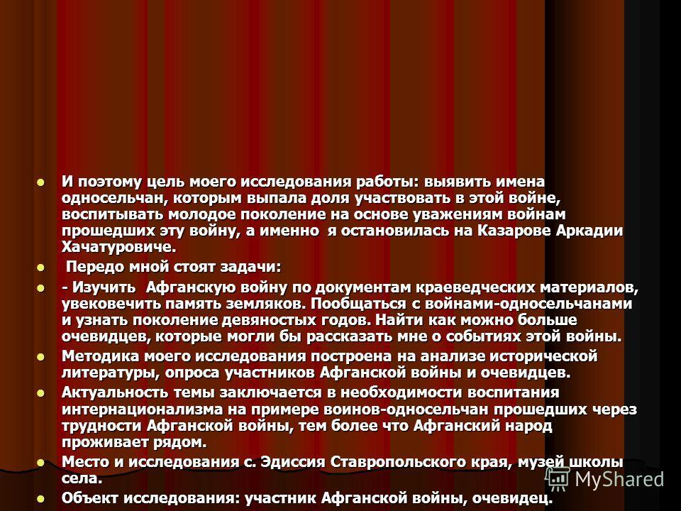 И поэтому цель моего исследования работы: выявить имена односельчан, которым выпала доля участвовать в этой войне, воспитывать молодое поколение на основе уважениям войнам прошедших эту войну, а именно я остановилась на Казарове Аркадии Хачатуровиче.