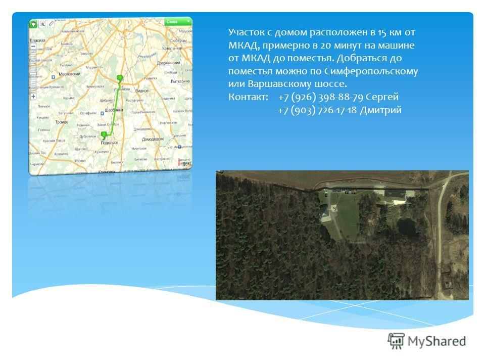 Участок с домом расположен в 15 км от МКАД, примерно в 20 минут на машине от МКАД до поместья. Добраться до поместья можно по Симферопольскому или Варшавскому шоссе. Контакт: +7 (926) 398-88-79 Сергей +7 (903) 726-17-18 Дмитрий