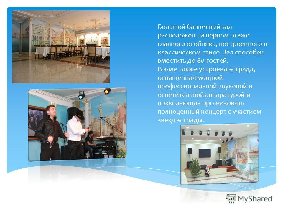 Большой банкетный зал расположен на первом этаже главного особняка, построенного в классическом стиле. Зал способен вместить до 80 гостей. В зале также устроена эстрада, оснащенная мощной профессиональной звуковой и осветительной аппаратурой и позвол