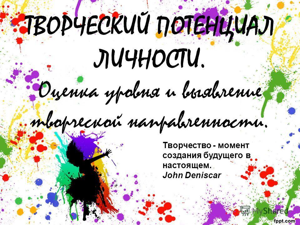 ТВОРЧЕСКИЙ ПОТЕНЦИАЛ ЛИЧНОСТИ. Оценка уровня и выявление творческой направленности. Творчество - момент создания будущего в настоящем. John Deniscar