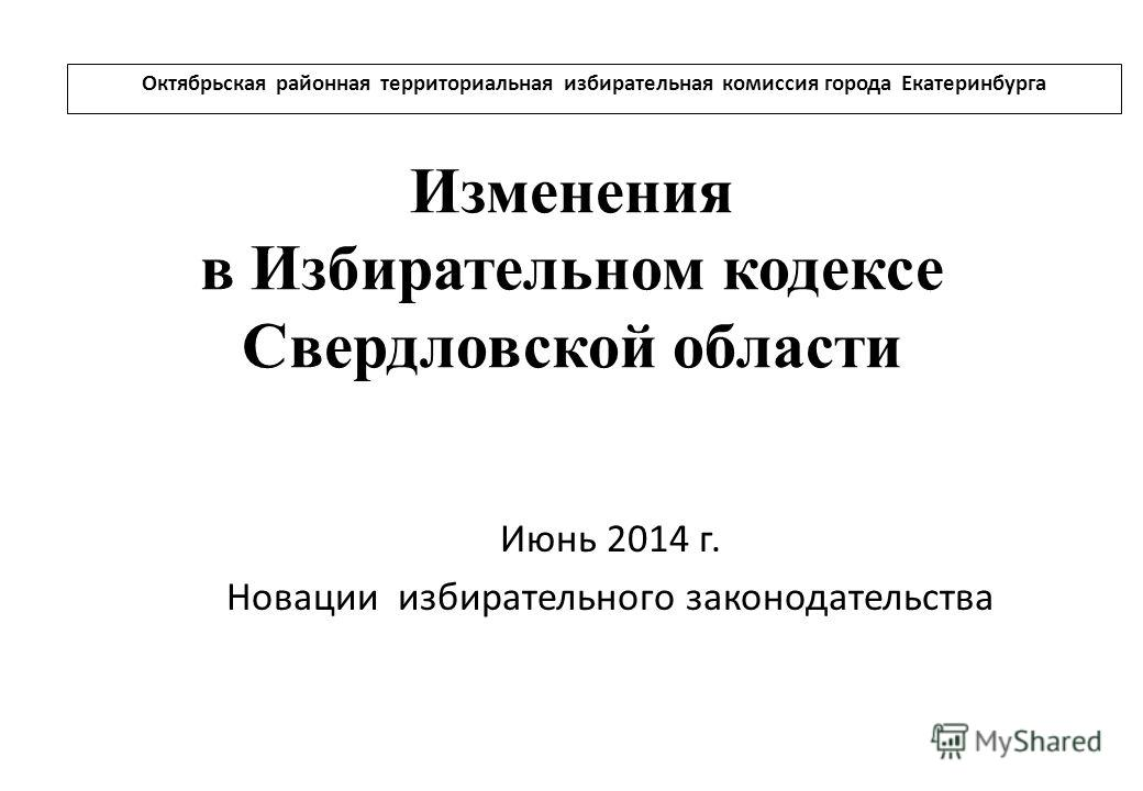 Изменения в Избирательном кодексе Свердловской области Июнь 2014 г. Новации избирательного законодательства Октябрьская районная территориальная избирательная комиссия города Екатеринбурга