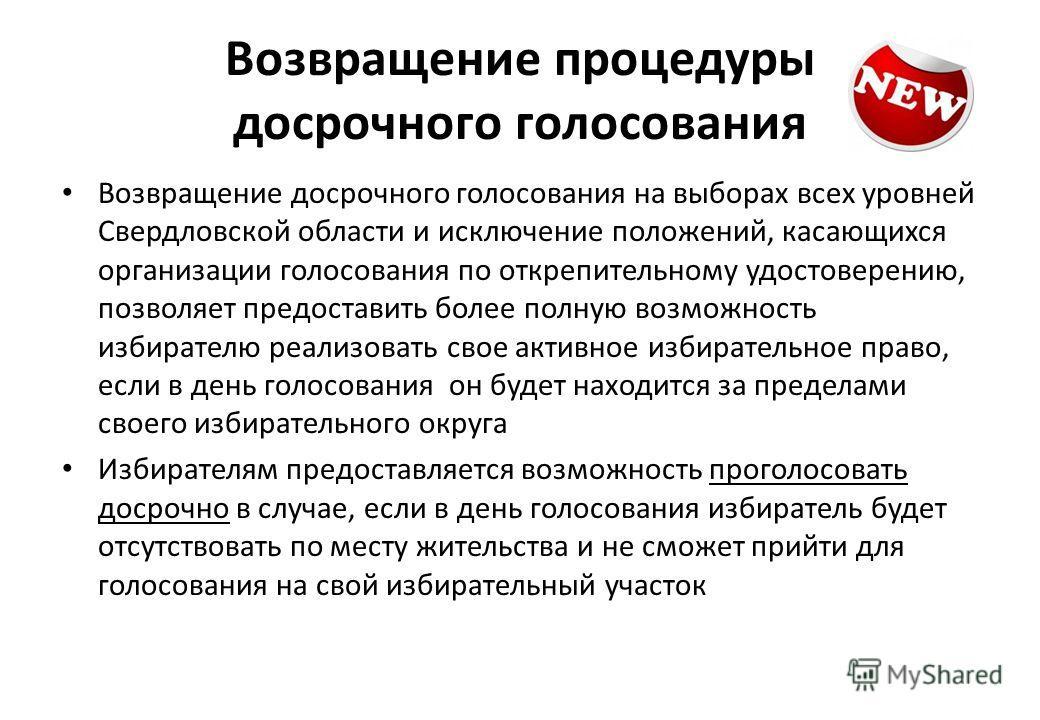 Возвращение процедуры досрочного голосования Возвращение досрочного голосования на выборах всех уровней Свердловской области и исключение положений, касающихся организации голосования по открепительному удостоверению, позволяет предоставить более пол