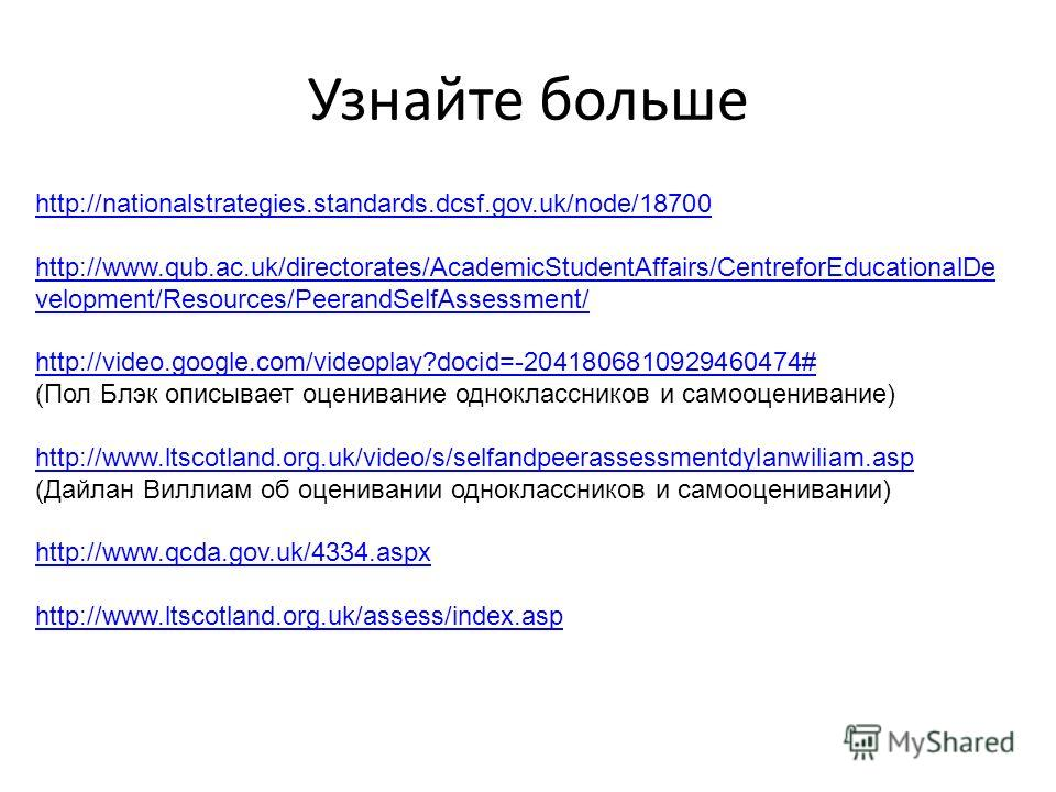 Узнайте больше http://nationalstrategies.standards.dcsf.gov.uk/node/18700 http://www.qub.ac.uk/directorates/AcademicStudentAffairs/CentreforEducationalDe velopment/Resources/PeerandSelfAssessment/ http://video.google.com/videoplay?docid=-204180681092