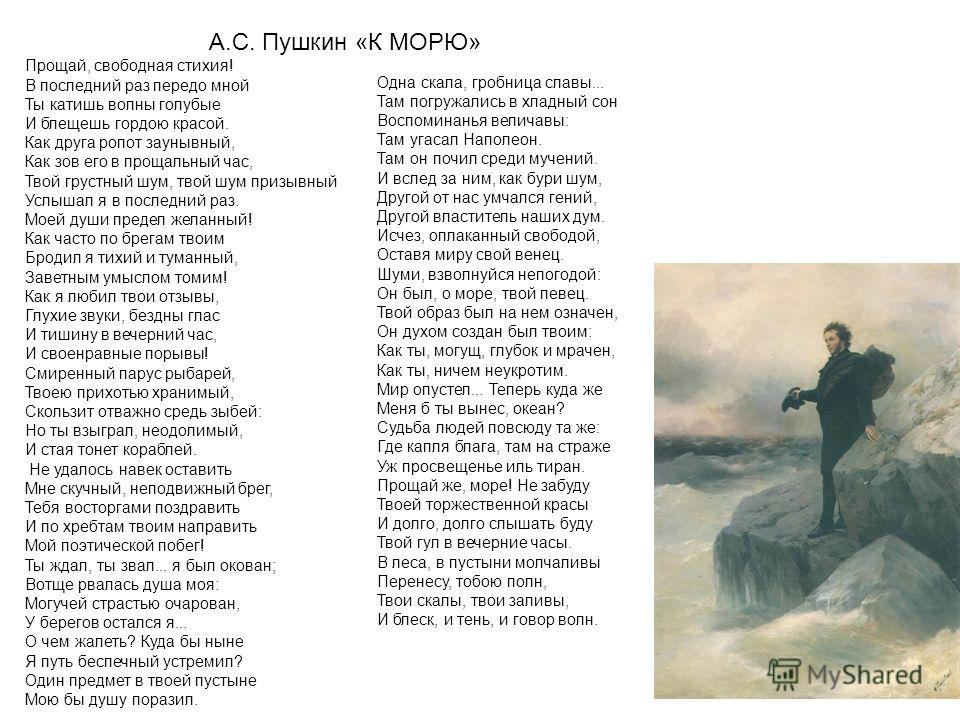 А.С. Пушкин «К МОРЮ» Прощай, свободная стихия! В последний раз передо мной Ты катишь волны голубые И блещешь гордою красой. Как друга ропот заунывный, Как зов его в прощальный час, Твой грустный шум, твой шум призывный Услышал я в последний раз. Моей