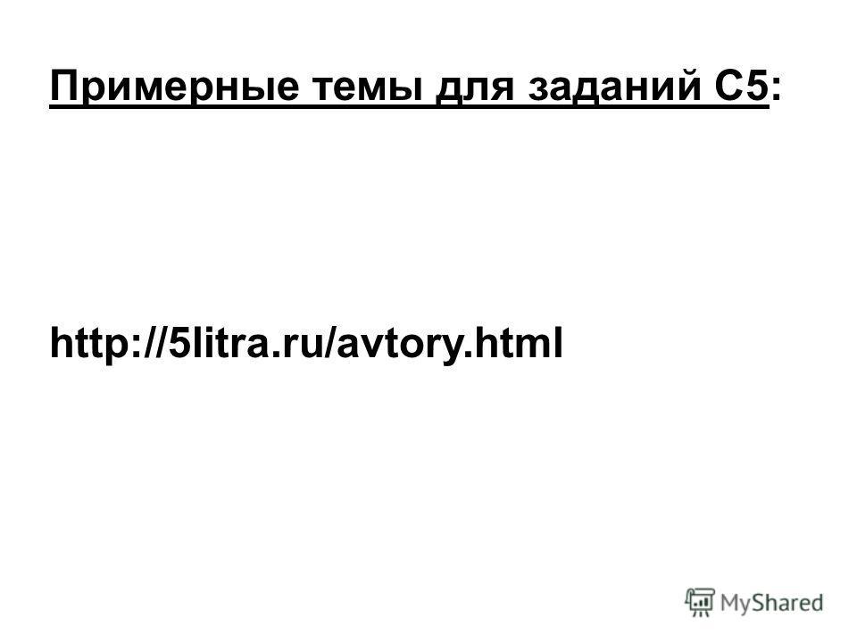 Примерные темы для заданий С5: http://5litra.ru/avtory.html