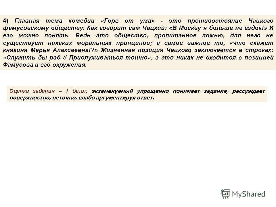 4) Главная тема комедии «Горе от ума» - это противостояние Чацкого фамусовскому обществу. Как говорит сам Чацкий: «В Москву я больше не ездок!» И его можно понять. Ведь это общество, пропитанное ложью, для него не существует никаких моральных принцип