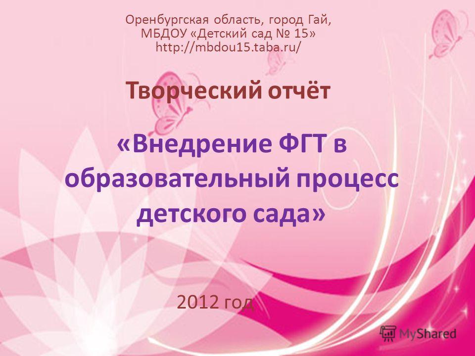 «Внедрение ФГТ в образовательный процесс детского сада» Оренбургская область, город Гай, МБДОУ «Детский сад 15» http://mbdou15.taba.ru/ Творческий отчёт 2012 год