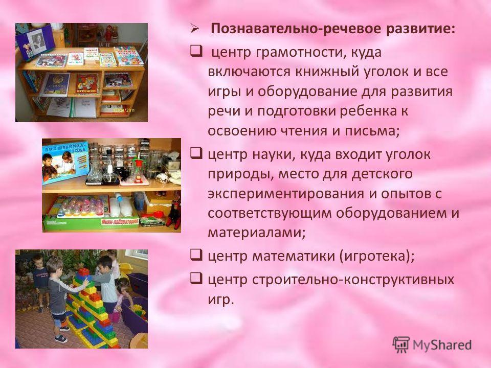Познавательно-речевое развитие: центр грамотности, куда включаются книжный уголок и все игры и оборудование для развития речи и подготовки ребенка к освоению чтения и письма; центр науки, куда входит уголок природы, место для детского экспериментиров
