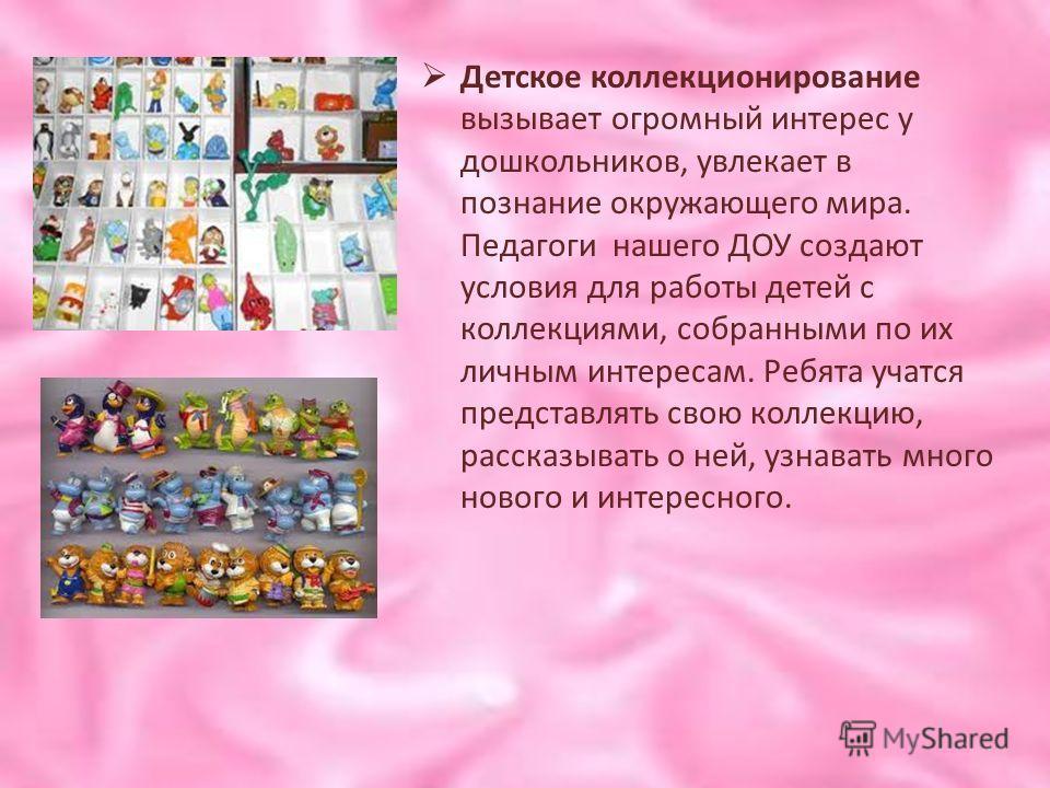 Детское коллекционирование вызывает огромный интерес у дошкольников, увлекает в познание окружающего мира. Педагоги нашего ДОУ создают условия для работы детей с коллекциями, собранными по их личным интересам. Ребята учатся представлять свою коллекци