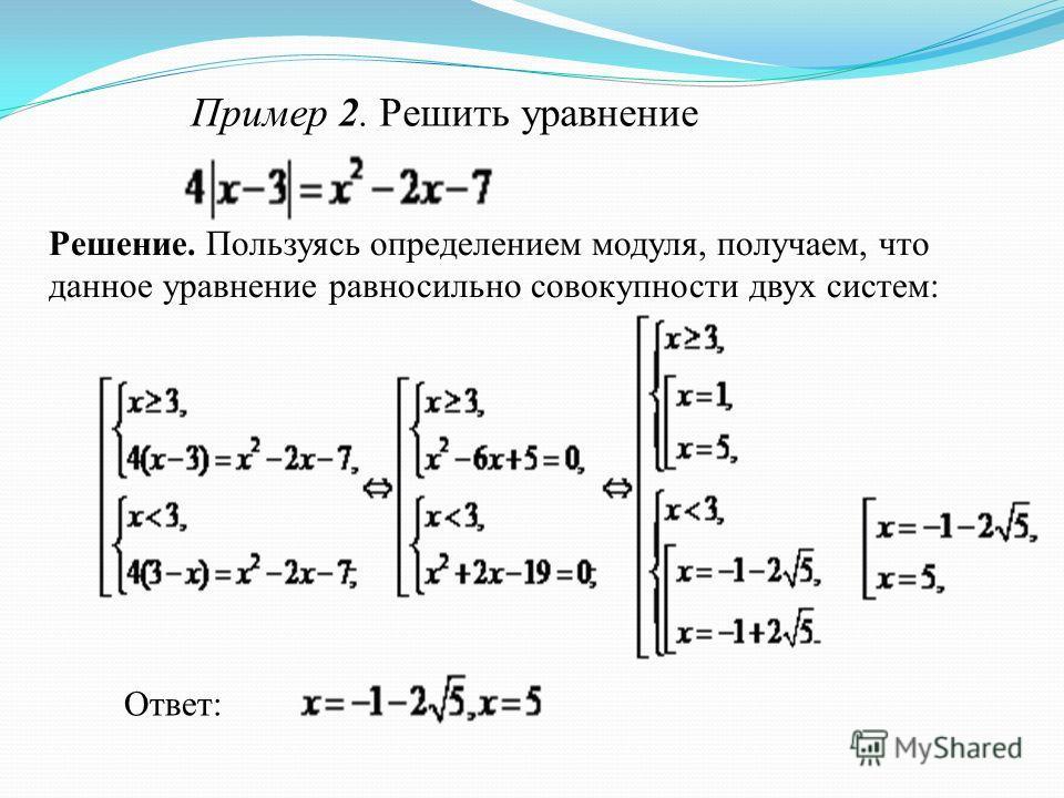 Пример 2. Решить уравнение Решение. Пользуясь определением модуля, получаем, что данное уравнение равносильно совокупности двух систем: Ответ: