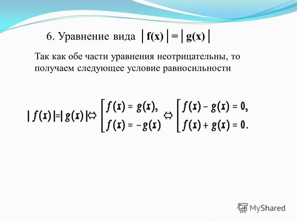 6. Уравнение вида f(x)=g(x) Так как обе части уравнения неотрицательны, то получаем следующее условие равносильности