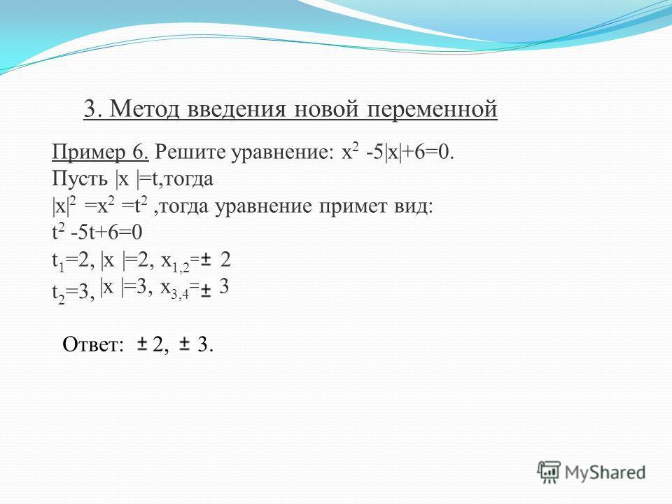 Пример 6. Решите уравнение: х 2 -5|x|+6=0. Пусть |x |=t,тогда |x| 2 =x 2 =t 2,тогда уравнение примет вид: t 2 -5t+6=0 t 1 =2, |x |=2, x 1,2 = 2 3. Метод введения новой переменной t 2 =3, |x |=3, x 3,4 = 3 Ответ: 2, 3.