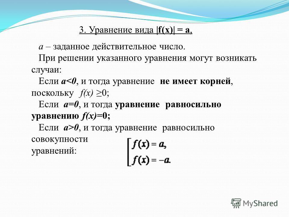 а – заданное действительное число. При решении указанного уравнения могут возникать случаи: Если а0, и тогда уравнение равносильно совокупности уравнений: 3. Уравнение вида |f(x)| = a,