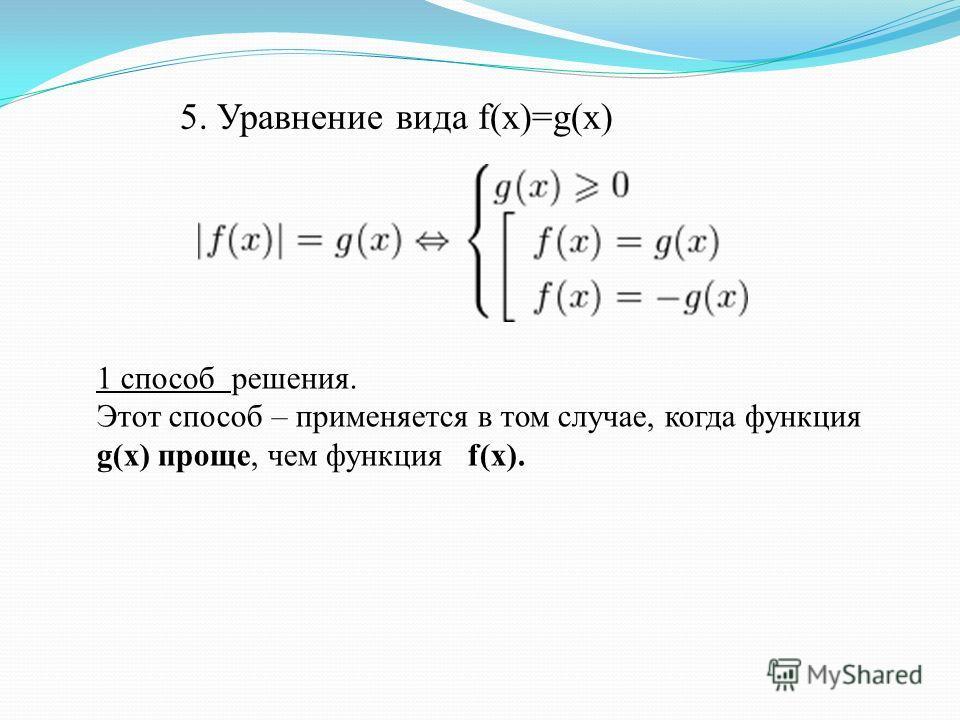 5. Уравнение вида f(x)=g(x) 1 способ решения. Этот способ – применяется в том случае, когда функция g(x) проще, чем функция f(x).