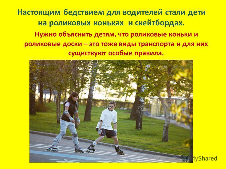 Настоящим бедствием для водителей стали дети на роликовых коньках и скейтбордах. Нужно объяснить детям, что роликовые коньки и роликовые доски – это тоже виды транспорта и для них существуют особые правила.