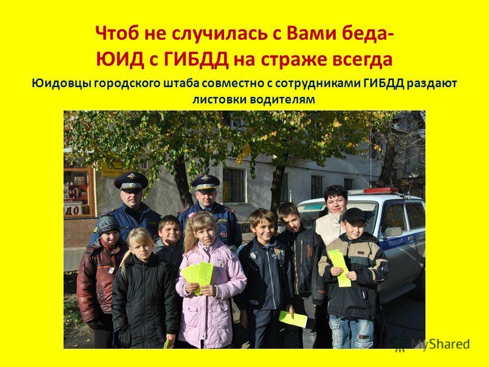 Чтоб не случилась с Вами беда- ЮИД с ГИБДД на страже всегда Юидовцы городского штаба совместно с сотрудниками ГИБДД раздают листовки водителям