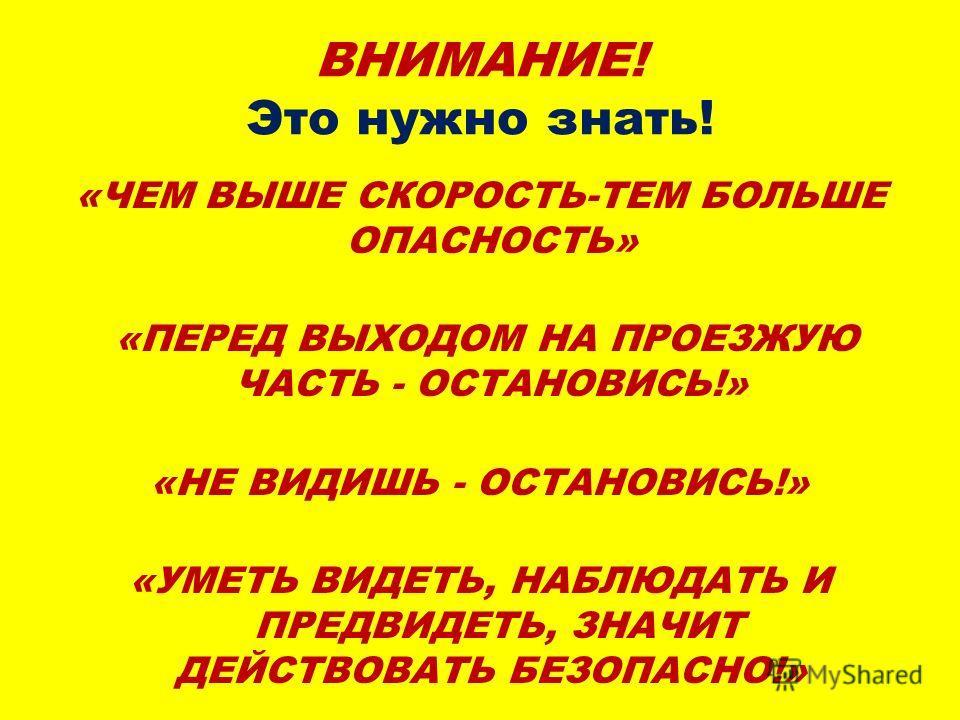 ВНИМАНИЕ! Это нужно знать! «ЧЕМ ВЫШЕ СКОРОСТЬ-ТЕМ БОЛЬШЕ ОПАСНОСТЬ» «ПЕРЕД ВЫХОДОМ НА ПРОЕЗЖУЮ ЧАСТЬ - ОСТАНОВИСЬ!» «НЕ ВИДИШЬ - ОСТАНОВИСЬ!» «УМЕТЬ ВИДЕТЬ, НАБЛЮДАТЬ И ПРЕДВИДЕТЬ, ЗНАЧИТ ДЕЙСТВОВАТЬ БЕЗОПАСНО!»