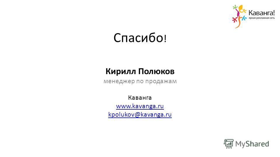 Спасибо ! Кирилл Полюков менеджер по продажам Каванга www.kavanga.ru kpolukov@kavanga.ru