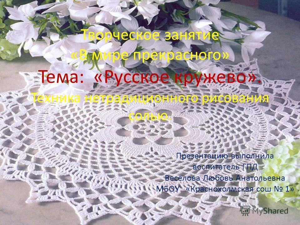 Творческое занятие «В мире прекрасного» Тема: «Русское кружево». Техника нетрадиционного рисования солью. Презентацию выполнила воспитатель ГПД Веселова Любовь Анатольевна МБОУ «Краснохолмская сош 1»