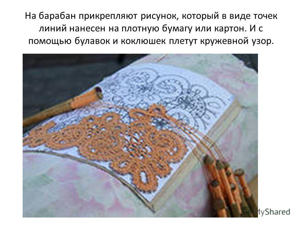 На барабан прикрепляют рисунок, который в виде точек линий нанесен на плотную бумагу или картон. И с помощью булавок и коклюшек плетут кружевной узор.