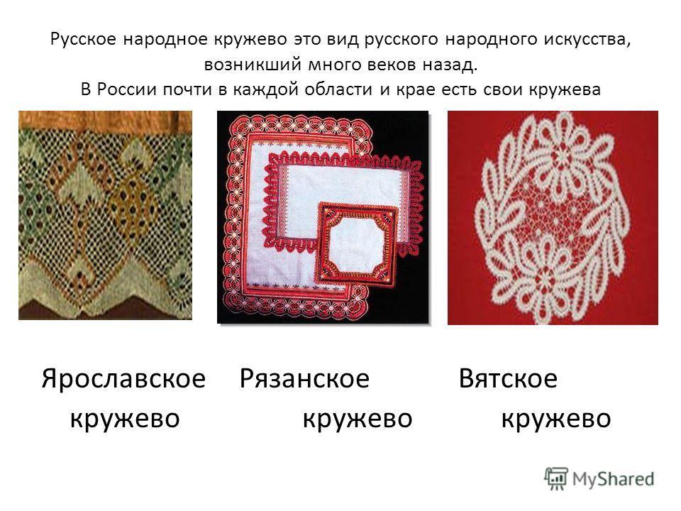 Русское народное кружево это вид русского народного искусства, возникший много веков назад. В России почти в каждой области и крае есть свои кружева Ярославское Рязанское Вятское кружево кружево кружево